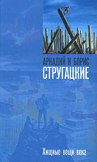 Аркадий и Борис Стругацкие: Хищные вещи века