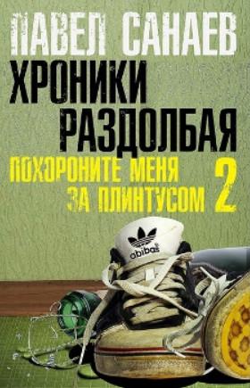 Павел Санаев: Хроники Раздолбая. Похороните меня за плинтусом-2